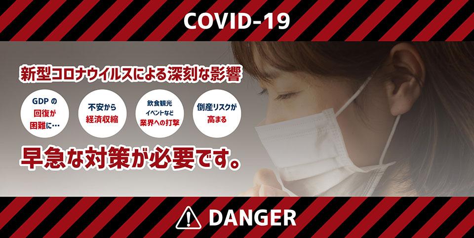 新型コロナウイルスによる深刻な影響はGDPの回復が困難になったり、不安からの経済収縮、飲食・観光・イベント産業など業界への打撃、倒産リスクが高まるといったことから、早急な対策が必要です。