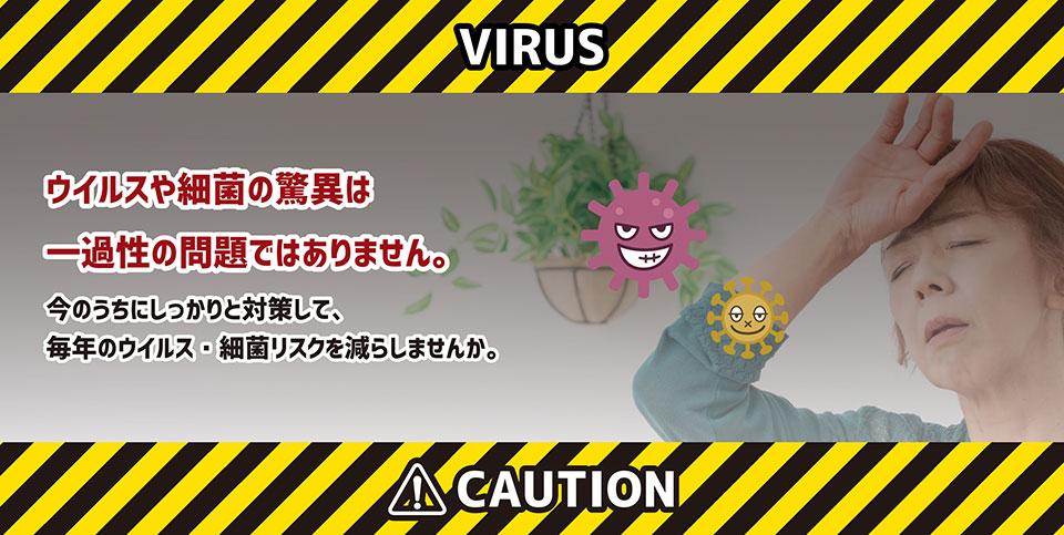 ウイルスや細菌の脅威は一過性の問題ではありません。今のうちにしっかりと対策して、毎年のウイルス・細菌リスクを減らしませんか。
